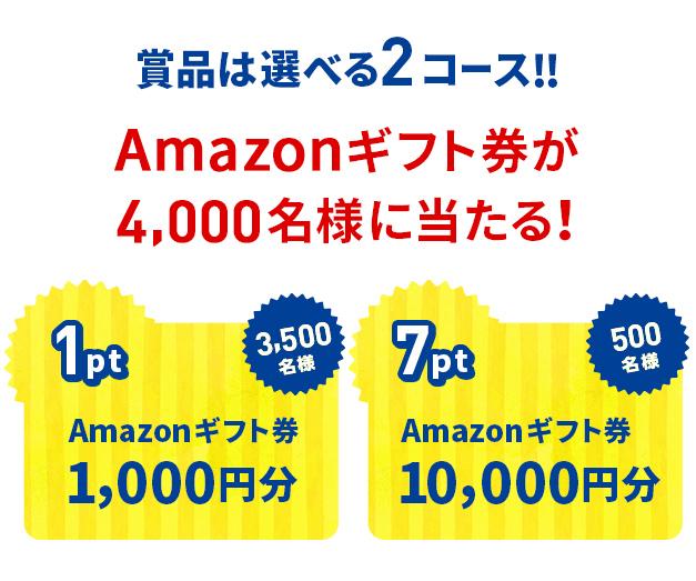 商品は選べる2コース!!Amazonギフト券が4,000名様に当たる! 1pt Amazonギフト券1,000円分 3,500名様/7pt Amazonギフト券10,000円分 500名様
