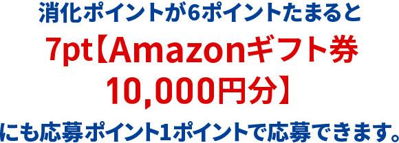 消化ポイントが6ポイントたまると7pt【Amazonギフト券10,000円分】にも応募ポイント1ポイントで応募できます。1pt【Amazonギフト券1,000円分】にも応募ポイント1ポイントで応募できます。
